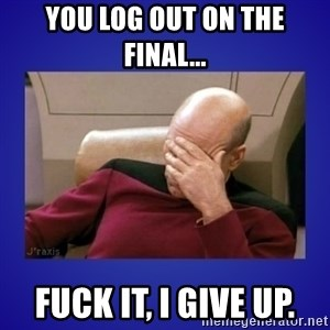 Picard facepalm  - You log out on the final... Fuck it, I give up.