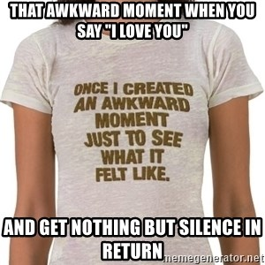 "That Awkward Moment When - That awkward moment when you say ""I love you"" And get nothing but silence in return"