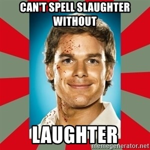 DEXTER MORGAN  - Can't spell slaughter without Laughter