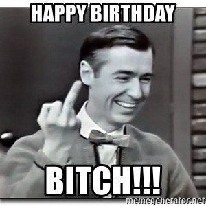 Mr Rogers gives the finger - Happy birthday bitch!!!