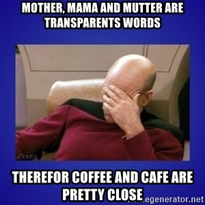 Picard facepalm  - mother, mama and mutter are transparents words therefor coffee and cafe are pretty close