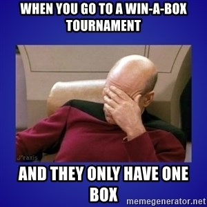 Picard facepalm  - when you go to a win-a-box tournament and they only have one box