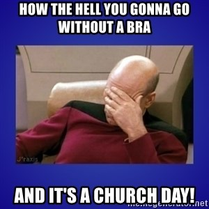 Picard facepalm  - How the hell you gonna go without a Bra  And it's a CHURCH day!