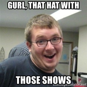 Seemingly Good Guy Dave - Gurl, that hat with  those shows