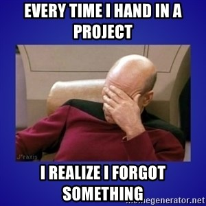 Picard facepalm  - every time I hand in a project i realize i forgot something