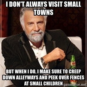 The Most Interesting Man In The World - I don't always visit small towns But when I do, I make sure to creep down alleyways and peek over fences at small children