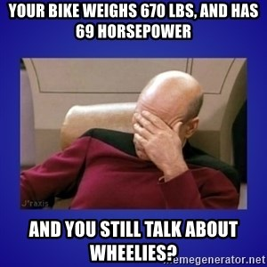 Picard facepalm  - your bike weighs 670 lbs, and has 69 horsepower and you still talk about wheelies?