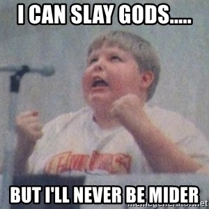 The Fotographing Fat Kid  - I can slay gods..... But I'll never be Mider