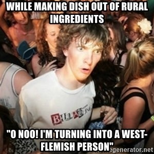 """Sudden clarity clarence - While making dish out of rural ingredients """"o noo! I'm turning into a west-flemish person"""""""