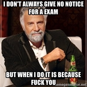 The Most Interesting Man In The World - I don't always give no notice for a exam but when I do it is because fuck you