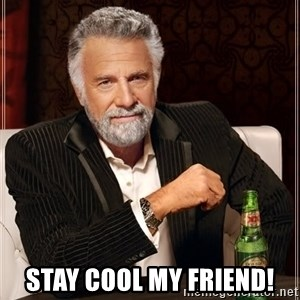The Most Interesting Man In The World -  Stay cool my friend!
