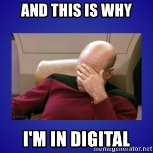 Picard facepalm  - And this is why i'm in digital