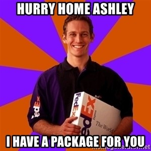FedSex Shipping Guy - Hurry home ashley I have a package for you