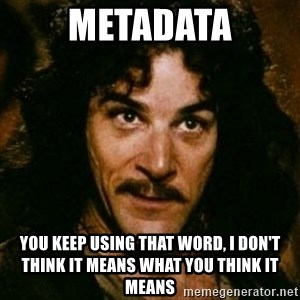 You keep using that word, I don't think it means what you think it means - Metadata You keep using that word, I don't think it means what you think it means