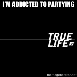 true life - I'm addicted to partying