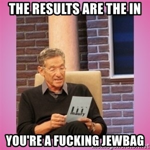 MAURY PV - The results are the in  You're a fucking Jewbag