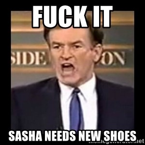 Fuck it meme - Fuck it  Sasha needs new shoes