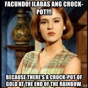 Angelica Santibañez - Facundo! Ilabas ang Crock-Pot!!! Because there's a Crock-Pot of gold at the end of the rainbow.