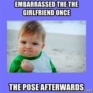 Baby fist - Embarrassed the the girlfriend once  The pose afterwards
