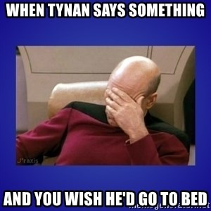 Picard facepalm  - When Tynan says something and you wish he'd go to bed