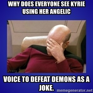 Picard facepalm  - why does everyone see Kyrie using her angelic  voice to defeat demons as a joke.