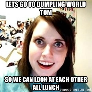 Overprotective Girlfriend - lets go to dumpling world tom so we can look at each other all lunch