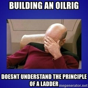 Picard facepalm  - Building an Oilrig Doesnt understand the principle of a ladder