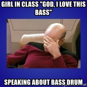 """Picard facepalm  - girl in class """"god, i love this bass"""" speaking about bass drum"""