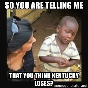 African little boy - So you are telling me  That you think Kentucky loses?