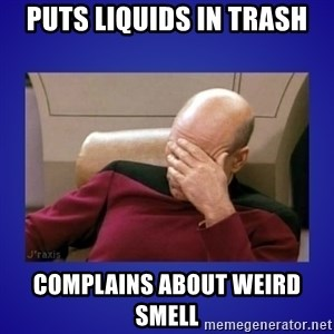 Picard facepalm  - puts liquids in trash complains about weird smell