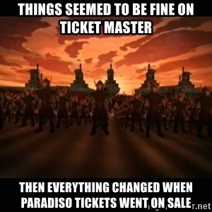 until the fire nation attacked. - Things seemed to be fine on ticket master then everything changed when paradiso tickets went on sale