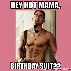 Hey Girl Channing Tatum - Hey Hot Mama,  Birthday Suit??