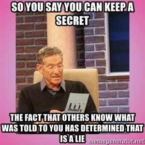 MAURY PV - So you say you can keep a secret the fact that others know what was told to you has determined that is a lie