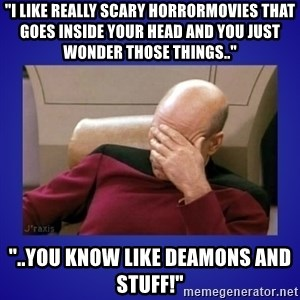 """Picard facepalm  - """"I like really scary horrormovies that goes inside your head and you just wonder those things.."""" """"..you know like deamons and stuff!"""""""