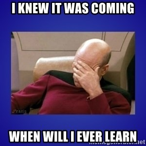 Picard facepalm  - I KNEW IT WAS COMING WHEN WILL I EVER LEARN