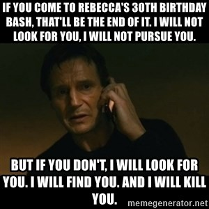 liam neeson taken - If you come to Rebecca's 30th birthday bash, that'll be the end of it. I will not look for you, I will not pursue you. But if you don't, I will look for you. I will find you. And I will kill you.