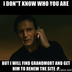 """liam neeson taken - I DON""""T KNOW WHO YOU ARE BUT I WILL FIND GRANDMORT AND GET HIM TO RENEW THE SITE :P"""