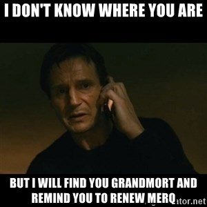 liam neeson taken - I DON'T KNOW WHERE YOU ARE BUT I WILL FIND YOU GRANDMORT AND REMIND YOU TO RENEW MERQ