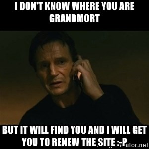 liam neeson taken - I DON'T KNOW WHERE YOU ARE GRANDMORT BUT IT WILL FIND YOU AND I WILL GET YOU TO RENEW THE SITE :-P