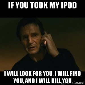 liam neeson taken - If you took my Ipod I will look for you, i will find you, and i will kill you