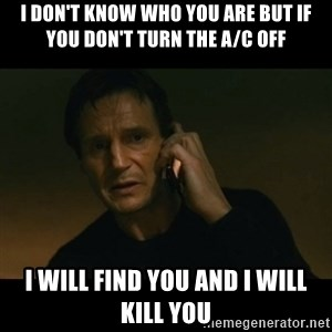 liam neeson taken - i don't know who you are but If you don't turn the a/c off i will find you and i will kill you
