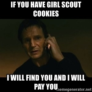 liam neeson taken - if you have girl scout cookies  i will find you and i will pay you