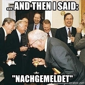 """And then I told them - ... and then I said: """"Nachgemeldet"""""""