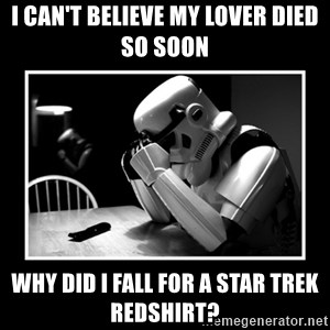 Sad Trooper - I can't believe my lover died so soon Why did I fall for a Star Trek Redshirt?