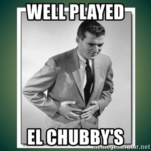 well played - well played  El Chubby's