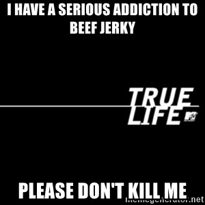 true life - I have a serious addiction to beef jerky Please don't kill me