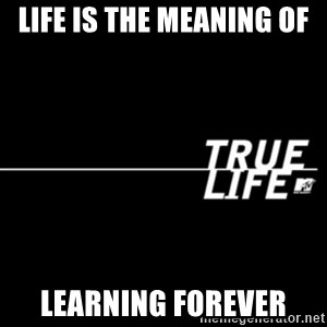 true life - Life is the meaning of Learning Forever
