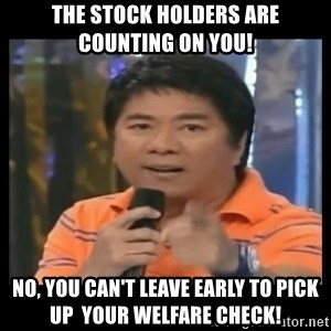 You don't do that to me meme - The stock holders are counting on you! No, you can't leave early to pick up  your welfare check!
