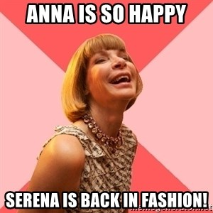 Amused Anna Wintour - Anna is so happy Serena is back in fashion!