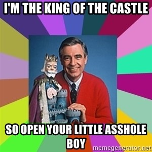 mr rogers  - I'm the king of the castle So open your little asshole boy